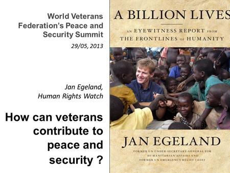 Jan Egeland, Human Rights Watch How can veterans contribute to peace and security ? World Veterans Federation's Peace and Security Summit 29/05, 2013.