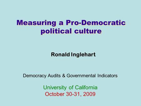 Measuring a Pro-Democratic political culture Ronald Inglehart Democracy Audits & Governmental Indicators University of California October 30-31, 2009.