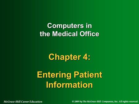 © 2009 by The McGraw-Hill Companies, Inc. All rights reserved. McGraw-Hill Career Education Computers in the Medical Office Chapter 4: Entering Patient.