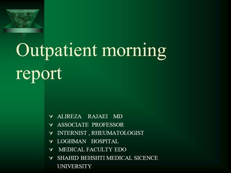 Outpatient morning report  ALIREZA RAJAEI MD  ASSOCIATE PROFESSOR  INTERNIST, RHEUMATOLOGIST  LOGHMAN HOSPITAL  MEDICAL FACULTY EDO  SHAHID BEHSHTI.