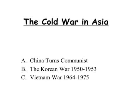 The Cold War in Asia A.China Turns Communist B.The Korean War 1950-1953 C.Vietnam War 1964-1975.