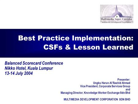 1 Balanced Scorecard Conference Nikko Hotel, Kuala Lumpur 13-14 July 2004 Best Practice Implementation: CSFs & Lesson Learned Presenter: Ungku Harun Al'Rashid.