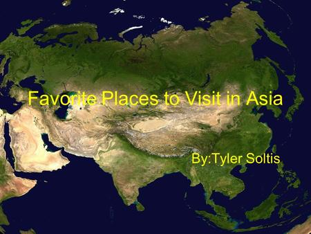 Favorite Places to Visit in Asia By:Tyler Soltis.
