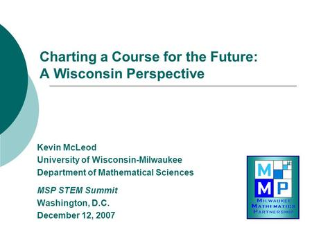 Charting a Course for the Future: A Wisconsin Perspective Kevin McLeod University of Wisconsin-Milwaukee Department of Mathematical Sciences MSP STEM Summit.