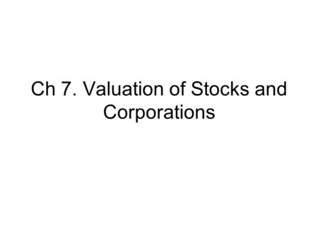 Ch 7. Valuation of Stocks and Corporations. Goals To understand characteristics of common and preferred stocks To understand stock valuations.