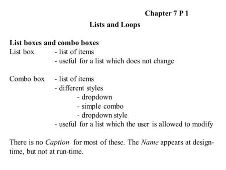 Chapter 7 P 1 Lists and Loops List boxes and combo boxes List box - list of items - useful for a list which does not change Combo box - list of items -