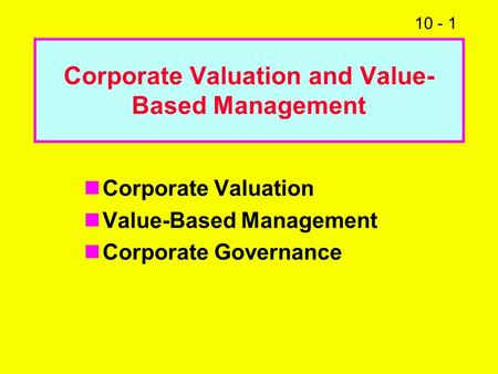 10 - 1 Corporate Valuation and Value- Based Management Corporate Valuation Value-Based Management Corporate Governance.