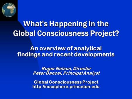 An overview of analytical findings and recent developments Roger Nelson, Director Peter Bancel, Principal Analyst Global Consciousness Project