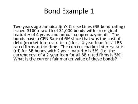 Bond Example 1 Two years ago Jamaica Jim's Cruise Lines (BB bond rating) issued $100m worth of $1,000 bonds with an original maturity of 4 years and annual.