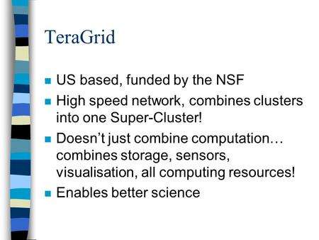 TeraGrid n US based, funded by the NSF n High speed network, combines clusters into one Super-Cluster! n Doesn't just combine computation… combines storage,