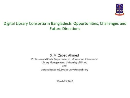 March 15, 2015 S. M. Zabed Ahmed Professor and Chair, Department of Information Science and Library Management, University of Dhaka and Librarian (Acting),