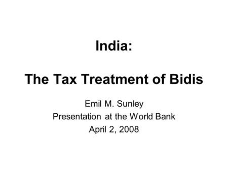 India: The Tax Treatment of Bidis Emil M. Sunley Presentation at the World Bank April 2, 2008.