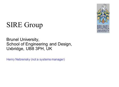 Brunel University, School of Engineering and Design, Uxbridge, UB8 3PH, UK Henry Nebrensky (not a systems manager) SIRE Group.
