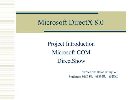 Microsoft DirectX 8.0 Project Introduction Microsoft COM DirectShow Instruction: Hsiao Kung Wu Students: 賴建利、林廷駿、楊惟仁.