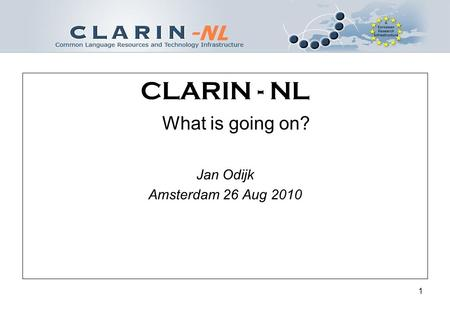 1 CLARIN - NL What is going on? Jan Odijk Amsterdam 26 Aug 2010.