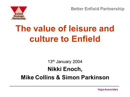 Vaga Associates The value of leisure and culture to Enfield 13 th January 2004 Nikki Enoch, Mike Collins & Simon Parkinson Better Enfield Partnership.