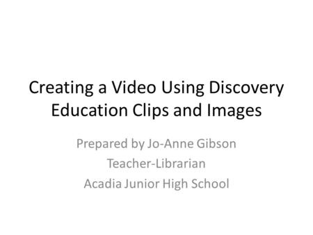 Creating a Video Using Discovery Education Clips and Images Prepared by Jo-Anne Gibson Teacher-Librarian Acadia Junior High School.