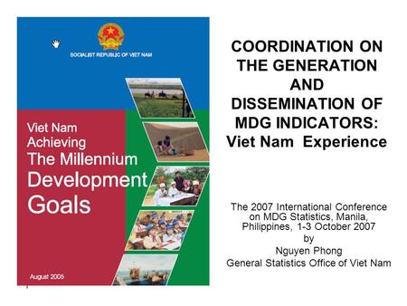 1 COORDINATION ON THE GENERATION AND DISSEMINATION OF MDG INDICATORS: Viet Nam Experience The 2007 International Conference on MDG Statistics, Manila,