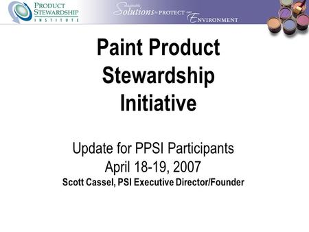 Paint Product Stewardship Initiative Update for PPSI Participants April 18-19, 2007 Scott Cassel, PSI Executive Director/Founder.