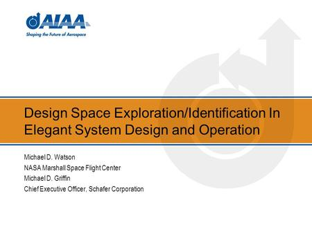 Design Space Exploration/Identification In Elegant System Design and Operation Michael D. Watson NASA Marshall Space Flight Center Michael D. Griffin Chief.