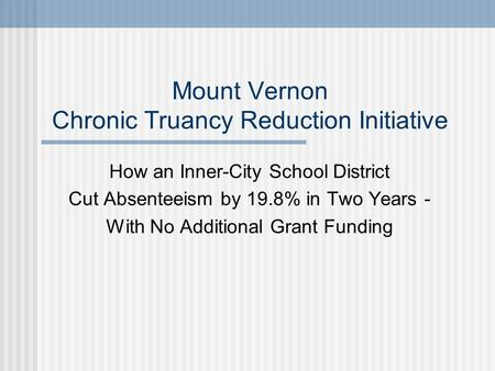 Mount Vernon Chronic Truancy Reduction Initiative How an Inner-City School District Cut Absenteeism by 19.8% in Two Years - With No Additional Grant Funding.
