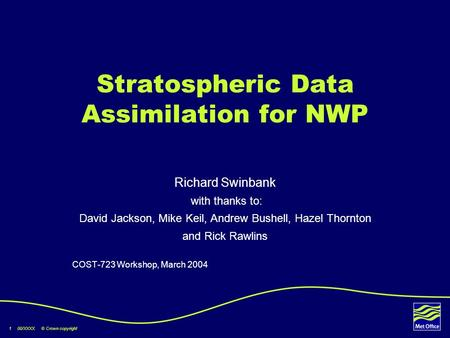 1 00/XXXX © Crown copyright Stratospheric Data Assimilation for NWP Richard Swinbank with thanks to: David Jackson, Mike Keil, Andrew Bushell, Hazel Thornton.