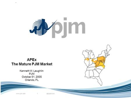 ©2005 PJM www.pjm.com 1 APEx The Mature PJM Market Kenneth W. Laughlin PJM October 31, 2005 Orlando, FL.