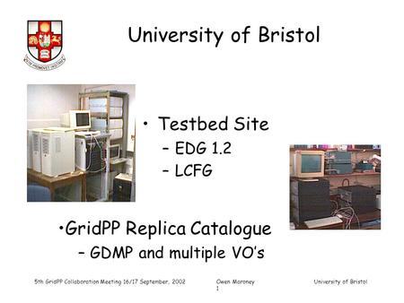 University of Bristol 5th GridPP Collaboration Meeting 16/17 September, 2002Owen Maroney University of Bristol 1 Testbed Site –EDG 1.2 –LCFG GridPP Replica.