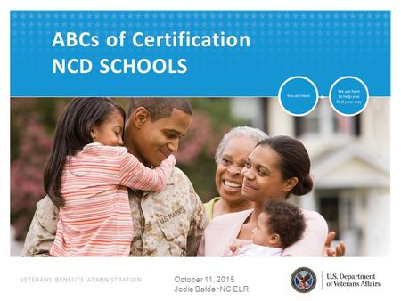 VETERANS BENEFITS ADMINISTRATION ABCs of Certification NCD SCHOOLS October 11, 2015 Jodie Balder NC ELR.
