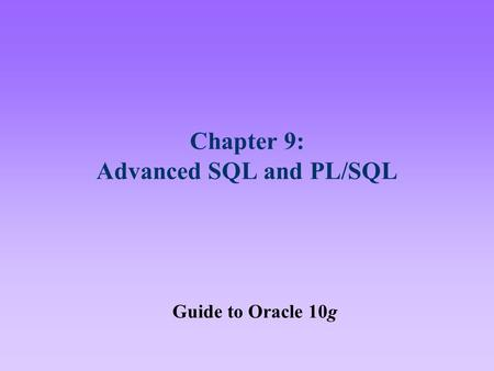 Chapter 9: Advanced SQL and PL/SQL Guide to Oracle 10g.