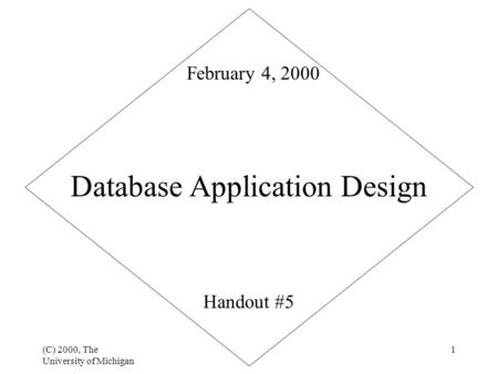 (C) 2000, The University of Michigan 1 Database Application Design Handout #5 February 4, 2000.