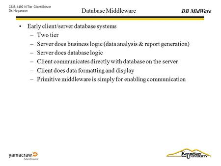 DB MidWare CSIS 4490 N-Tier Client/Server Dr. Hoganson Database Middleware Early client/server database systems –Two tier –Server does business logic (data.