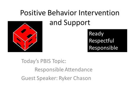 Positive Behavior Intervention and Support Today's PBIS Topic: Responsible Attendance Guest Speaker: Ryker Chason Ready Respectful Responsible.