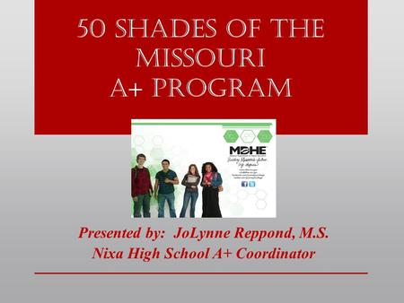 50 shades of the Missouri a+ Program Presented by: JoLynne Reppond, M.S. Nixa High School A+ Coordinator.