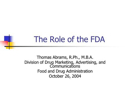 The Role of the FDA Thomas Abrams, R.Ph., M.B.A. Division of Drug Marketing, Advertising, and Communications Food and Drug Administration October 26, 2004.