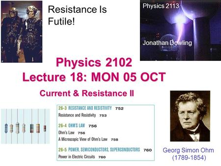Physics 2102 Lecture 18: MON 05 OCT Current & Resistance II Physics 2113 Jonathan Dowling Georg Simon Ohm (1789-1854) Resistance Is Futile!