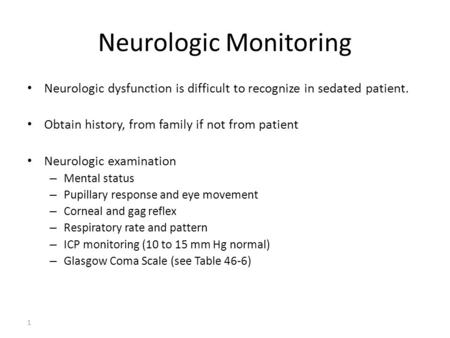 1 Neurologic Monitoring Neurologic dysfunction is difficult to recognize in sedated patient. Obtain history, from family if not from patient Neurologic.
