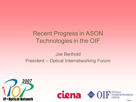 Page 1 Recent Progress in ASON Technologies in the OIF Joe Berthold President – Optical Internetworking Forum.