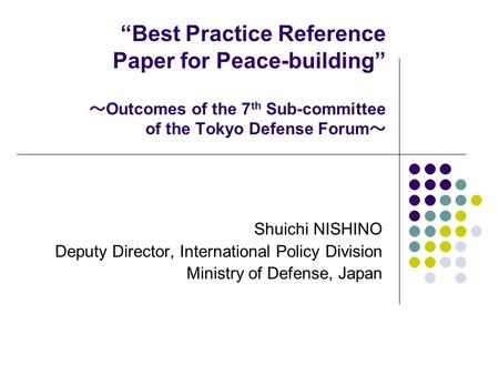 """Best Practice Reference Paper for Peace-building"" ~ Outcomes of the 7 th Sub-committee of the Tokyo Defense Forum ~ Shuichi NISHINO Deputy Director, International."