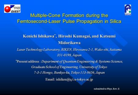 Multiple-Cone Formation during the Femtosecond-Laser Pulse Propagation in Silica Kenichi Ishikawa *, Hiroshi Kumagai, and Katsumi Midorikawa Laser Technology.