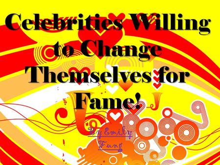 Celebrities Willing to Change Themselves for Fame! By Emily Fung.