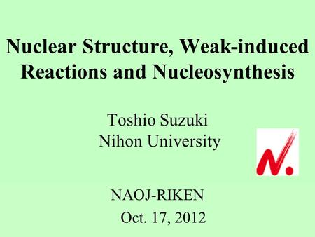 Nuclear Structure, Weak-induced Reactions and Nucleosynthesis Toshio Suzuki Nihon University NAOJ-RIKEN Oct. 17, 2012.