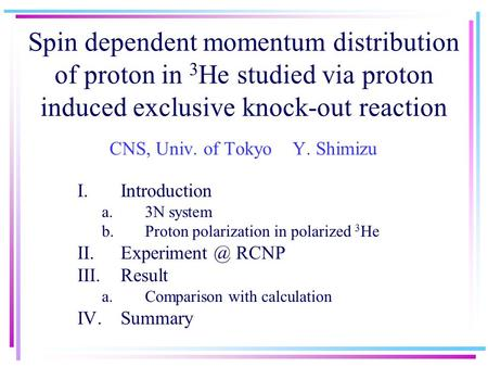 Spin dependent momentum distribution of proton in 3 He studied via proton induced exclusive knock-out reaction CNS, Univ. of Tokyo Y. Shimizu I.Introduction.