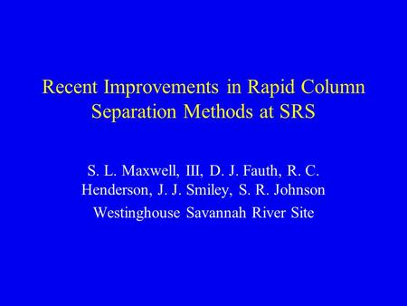 Recent Improvements in Rapid Column Separation Methods at SRS S. L. Maxwell, III, D. J. Fauth, R. C. Henderson, J. J. Smiley, S. R. Johnson Westinghouse.