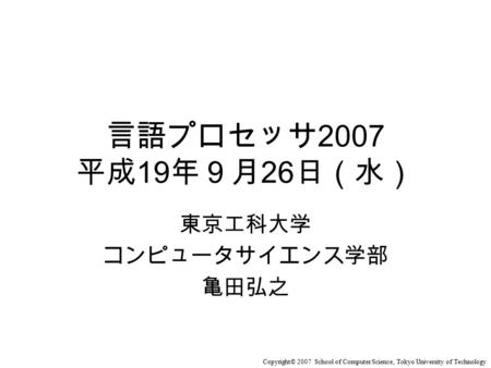 Copyright© 2007 School of Computer Science, Tokyo University of Technology 言語プロセッサ 2007 平成 19 年9月 26 日(水) 東京工科大学 コンピュータサイエンス学部 亀田弘之.