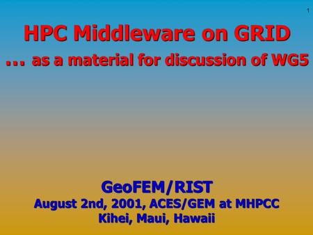 1 HPC Middleware on GRID … as a material for discussion of WG5 GeoFEM/RIST August 2nd, 2001, ACES/GEM at MHPCC Kihei, Maui, Hawaii.