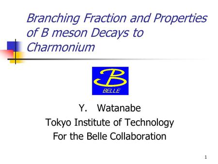 1 Branching Fraction and Properties of B meson Decays to Charmonium Y. Watanabe Tokyo Institute of Technology For the Belle Collaboration.