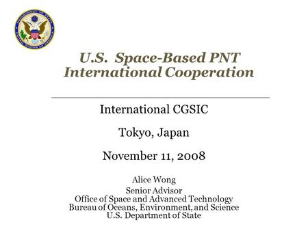 U.S. Space-Based PNT International Cooperation International CGSIC Tokyo, Japan November 11, 2008 Alice Wong Senior Advisor Office of Space and Advanced.