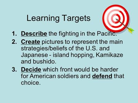 Learning Targets 1.Describe the fighting in the Pacific. 2.Create pictures to represent the main strategies/beliefs of the U.S. and Japanese - island hopping,