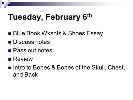 Tuesday, February 6 th Blue Book Wkshts & Shoes Essay Discuss notes Pass out notes Review Intro to Bones & Bones of the Skull, Chest, and Back.